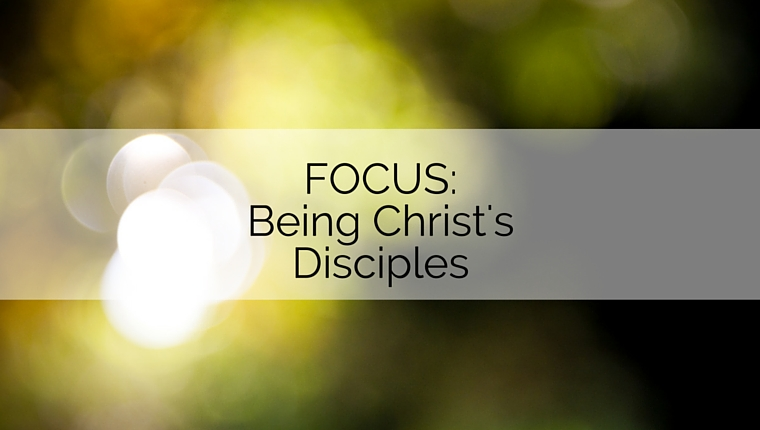 FOCUS Part 4: Being Christ's Disciples